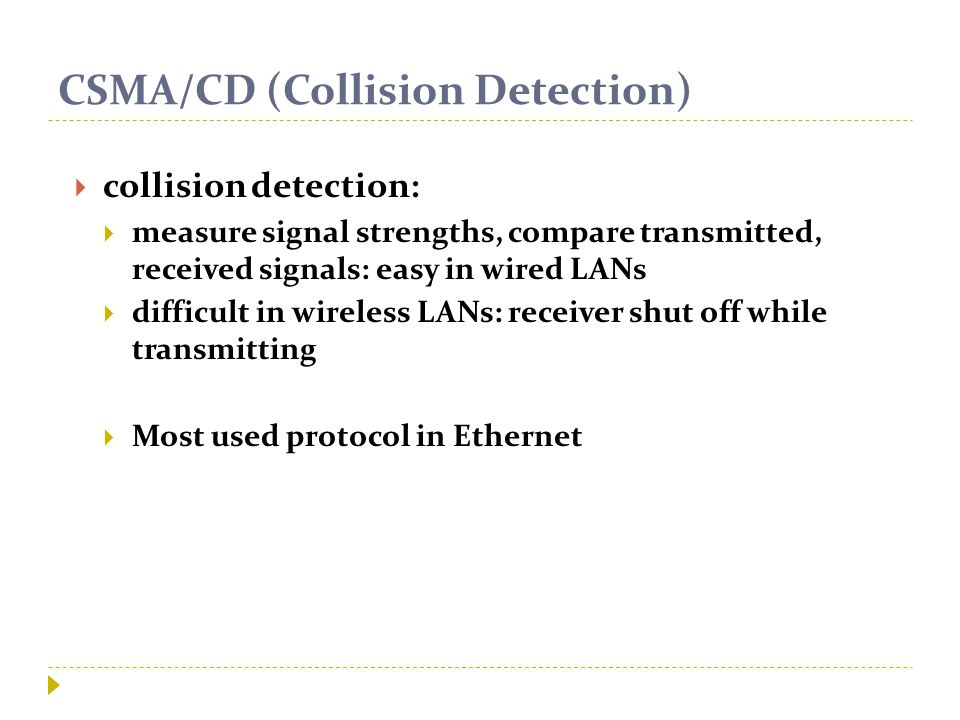 CSMA/CD (Collision Detection)  collision detection:  measure signal strengths, compare transmitted, received signals: easy in wired LANs  difficult in wireless LANs: receiver shut off while transmitting  Most used protocol in Ethernet