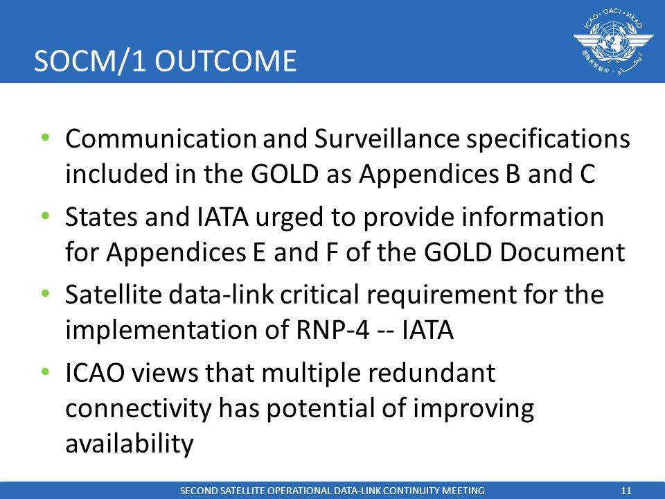 11 SOCM/1 OUTCOME Communication and Surveillance specifications included in the GOLD as Appendices B and C States and IATA urged to provide information for Appendices E and F of the GOLD Document Satellite data-link critical requirement for the implementation of RNP-4 -- IATA ICAO views that multiple redundant connectivity has potential of improving availability SECOND SATELLITE OPERATIONAL DATA-LINK CONTINUITY MEETING