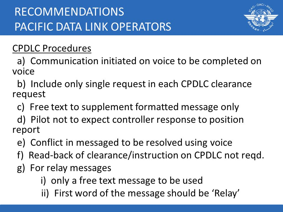 RECOMMENDATIONS PACIFIC DATA LINK OPERATORS CPDLC Procedures a) Communication initiated on voice to be completed on voice b) Include only single request in each CPDLC clearance request c) Free text to supplement formatted message only d) Pilot not to expect controller response to position report e) Conflict in messaged to be resolved using voice f) Read-back of clearance/instruction on CPDLC not reqd.