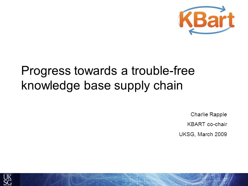 Progress towards a trouble-free knowledge base supply chain Charlie Rapple KBART co-chair UKSG, March 2009