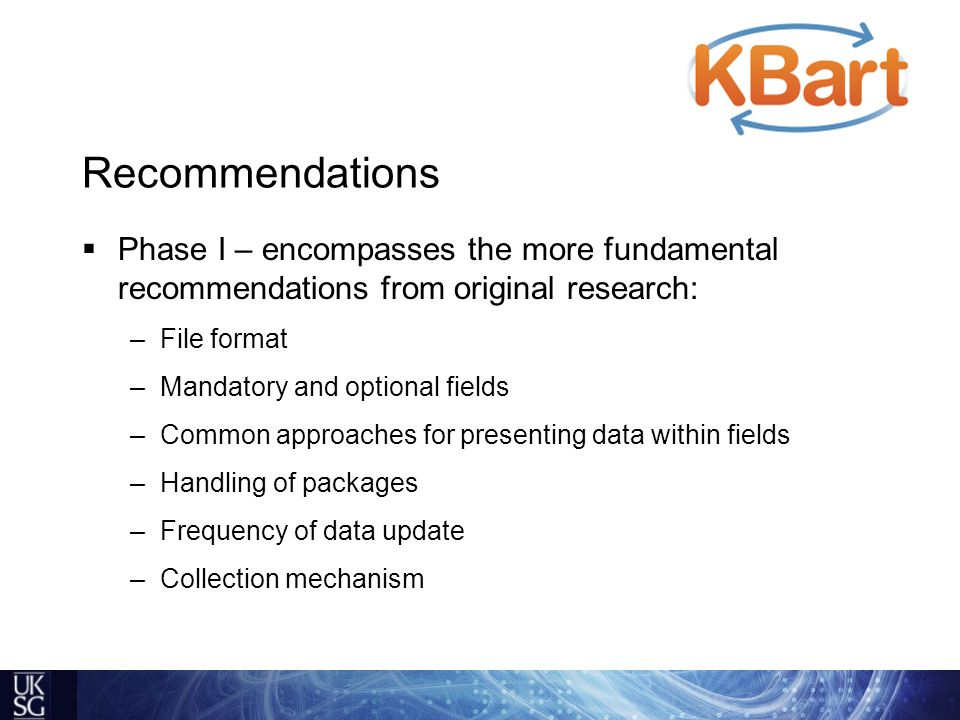 Recommendations  Phase I – encompasses the more fundamental recommendations from original research: –File format –Mandatory and optional fields –Common approaches for presenting data within fields –Handling of packages –Frequency of data update –Collection mechanism