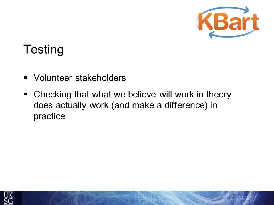 Testing  Volunteer stakeholders  Checking that what we believe will work in theory does actually work (and make a difference) in practice