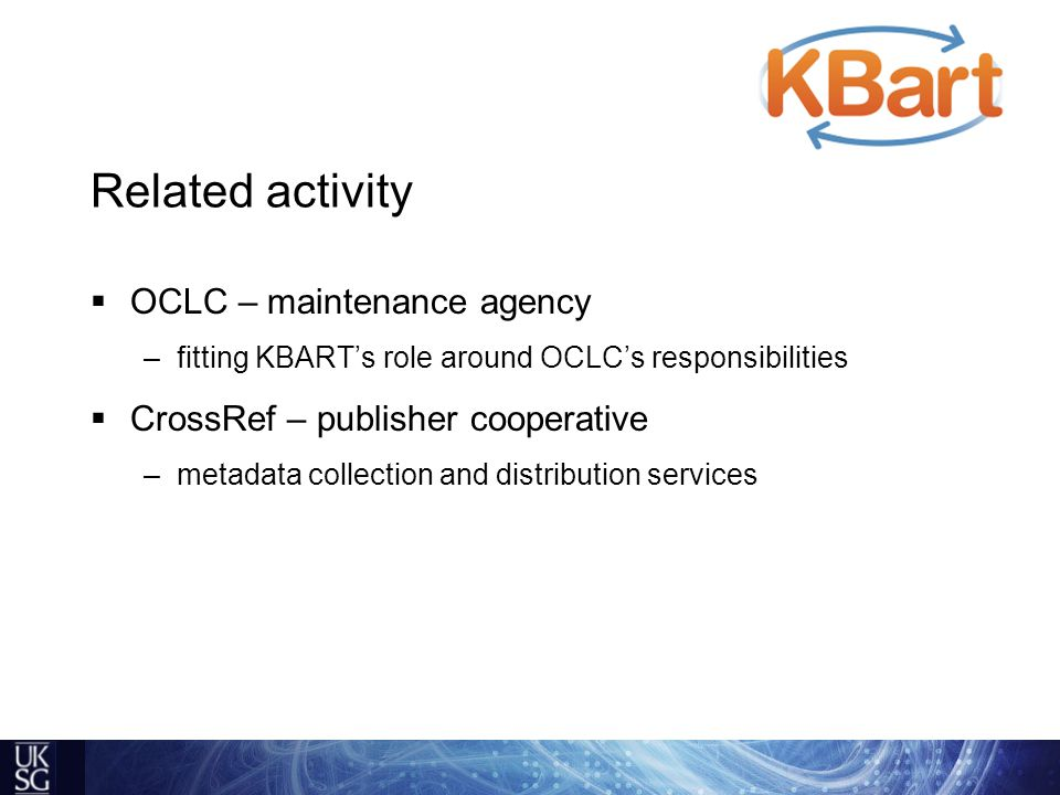 Related activity  OCLC – maintenance agency –fitting KBART's role around OCLC's responsibilities  CrossRef – publisher cooperative –metadata collection and distribution services