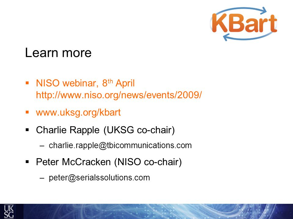 Learn more  NISO webinar, 8 th April http://www.niso.org/news/events/2009/  www.uksg.org/kbart  Charlie Rapple (UKSG co-chair) –charlie.rapple@tbicommunications.com  Peter McCracken (NISO co-chair) –peter@serialssolutions.com