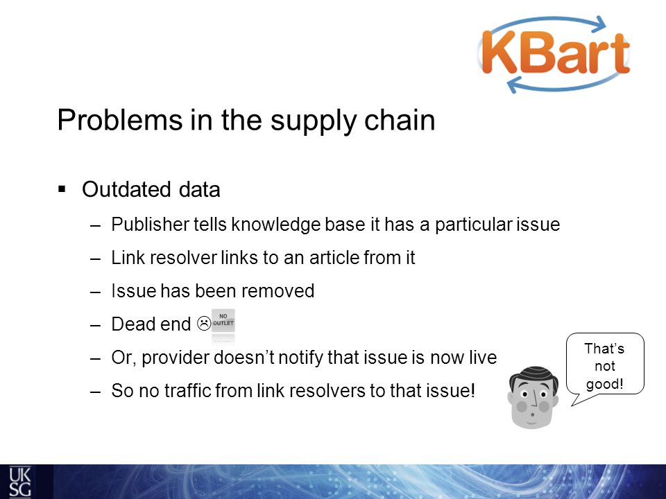  Outdated data –Publisher tells knowledge base it has a particular issue –Link resolver links to an article from it –Issue has been removed –Dead end  –Or, provider doesn't notify that issue is now live –So no traffic from link resolvers to that issue.