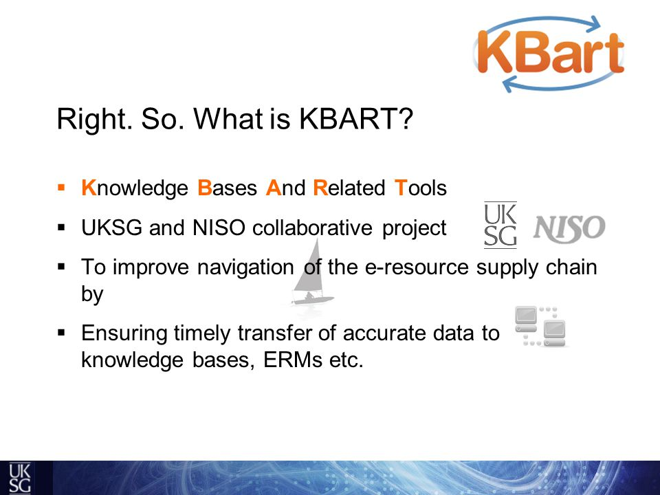  Knowledge Bases And Related Tools  UKSG and NISO collaborative project  To improve navigation of the e-resource supply chain by  Ensuring timely transfer of accurate data to knowledge bases, ERMs etc.
