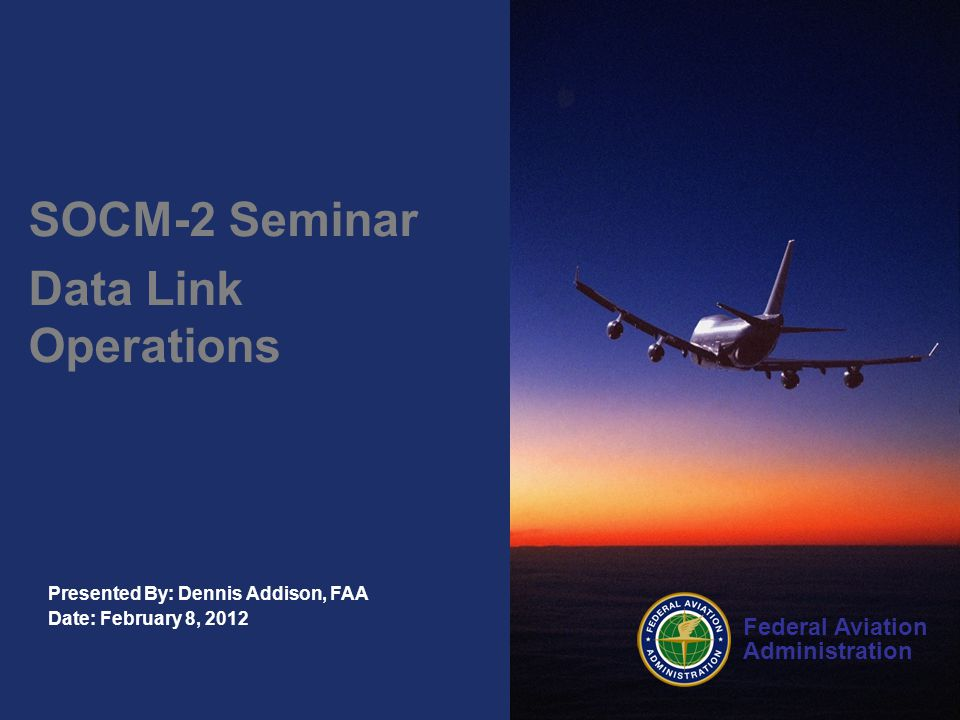 Federal Aviation Administration Presented By: Dennis Addison, FAA Date: February 8, 2012 SOCM-2 Seminar Data Link Operations