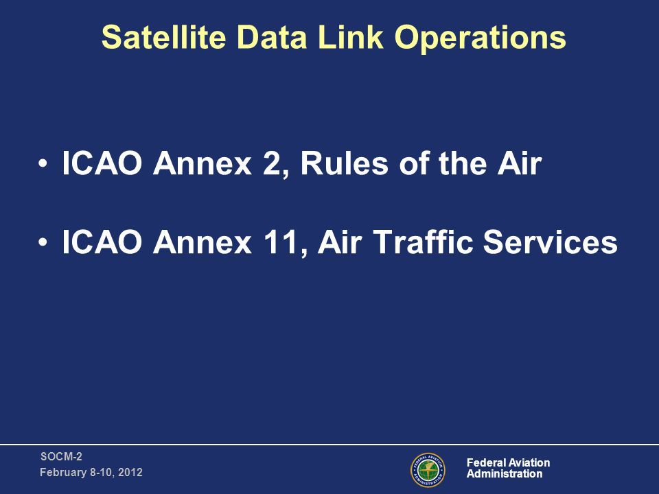 Federal Aviation Administration SOCM-2 February 8-10, 2012 Satellite Data Link Operations ICAO Annex 2, Rules of the Air ICAO Annex 11, Air Traffic Services