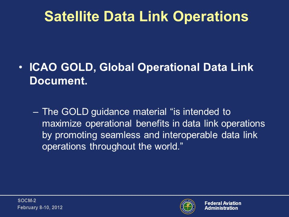 Federal Aviation Administration SOCM-2 February 8-10, 2012 Satellite Data Link Operations ICAO GOLD, Global Operational Data Link Document.