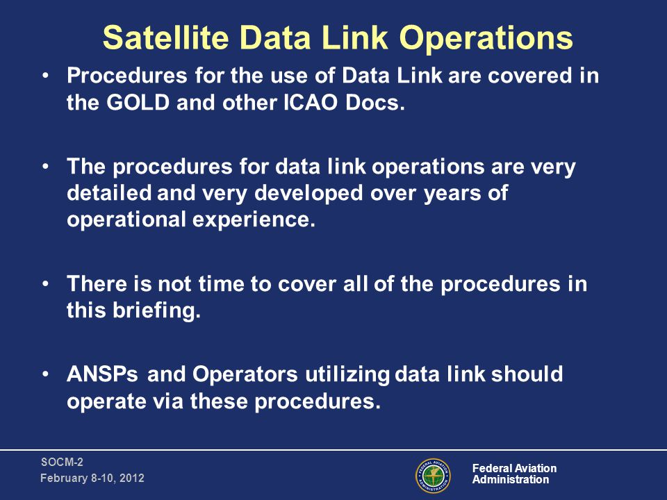 Federal Aviation Administration SOCM-2 February 8-10, 2012 Satellite Data Link Operations Procedures for the use of Data Link are covered in the GOLD and other ICAO Docs.