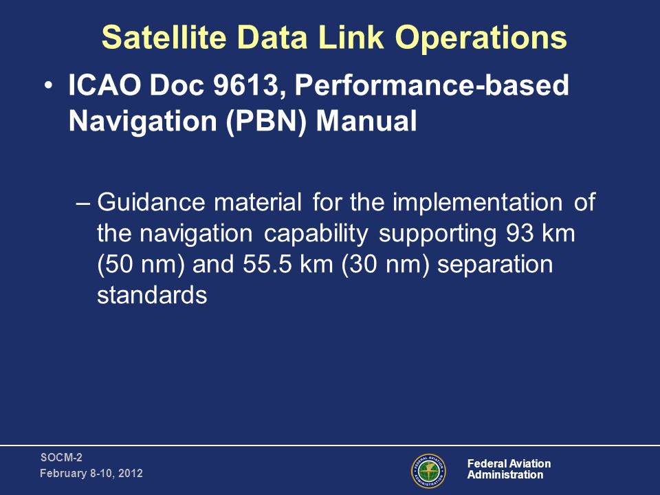 Federal Aviation Administration SOCM-2 February 8-10, 2012 Satellite Data Link Operations ICAO Doc 9613, Performance-based Navigation (PBN) Manual –Guidance material for the implementation of the navigation capability supporting 93 km (50 nm) and 55.5 km (30 nm) separation standards