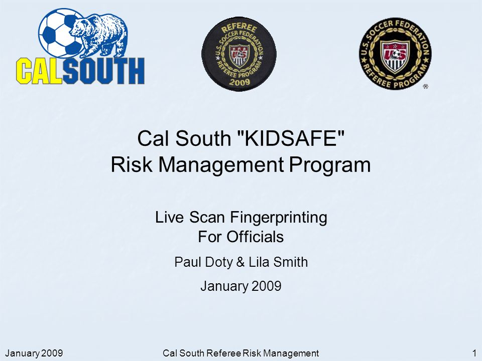 January 2009 Cal South Referee Risk Management 1 Cal South KIDSAFE Risk Management Program Live Scan Fingerprinting For Officials Paul Doty & Lila Smith January 2009