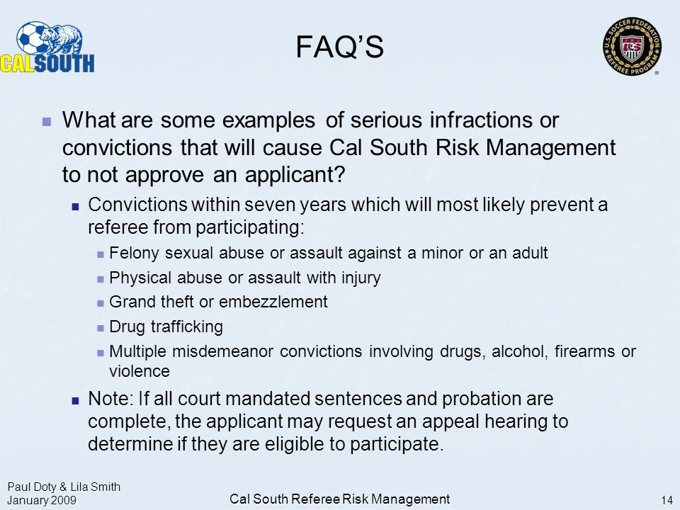 Paul Doty & Lila Smith January 2009 Cal South Referee Risk Management 14 FAQ'S What are some examples of serious infractions or convictions that will cause Cal South Risk Management to not approve an applicant.