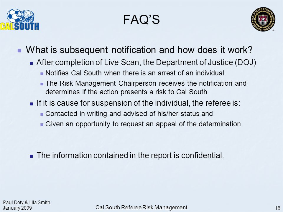 Paul Doty & Lila Smith January 2009 Cal South Referee Risk Management 16 FAQ'S What is subsequent notification and how does it work.