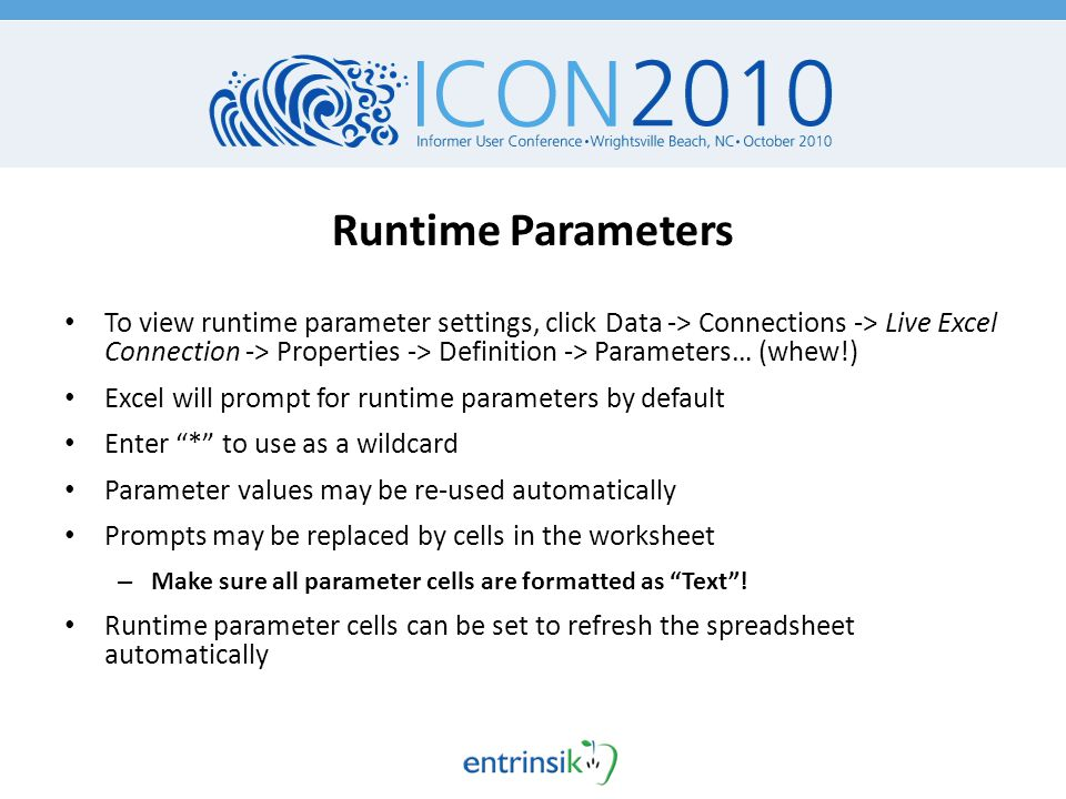 Runtime Parameters To view runtime parameter settings, click Data -> Connections -> Live Excel Connection -> Properties -> Definition -> Parameters… (whew!) Excel will prompt for runtime parameters by default Enter * to use as a wildcard Parameter values may be re-used automatically Prompts may be replaced by cells in the worksheet – Make sure all parameter cells are formatted as Text .