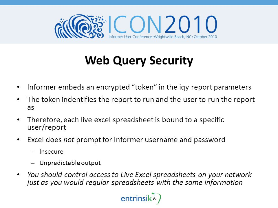Web Query Security Informer embeds an encrypted token in the iqy report parameters The token indentifies the report to run and the user to run the report as Therefore, each live excel spreadsheet is bound to a specific user/report Excel does not prompt for Informer username and password – Insecure – Unpredictable output You should control access to Live Excel spreadsheets on your network just as you would regular spreadsheets with the same information