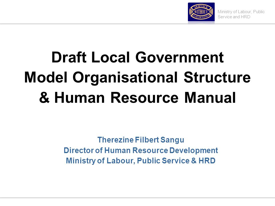 Ministry of Labour, Public Service and HRD Draft Local Government Model Organisational Structure & Human Resource Manual Therezine Filbert Sangu Director of Human Resource Development Ministry of Labour, Public Service & HRD