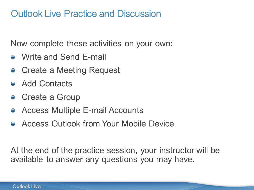 40 Outlook Live Outlook Live Practice and Discussion Now complete these activities on your own: Write and Send E-mail Create a Meeting Request Add Contacts Create a Group Access Multiple E-mail Accounts Access Outlook from Your Mobile Device At the end of the practice session, your instructor will be available to answer any questions you may have.