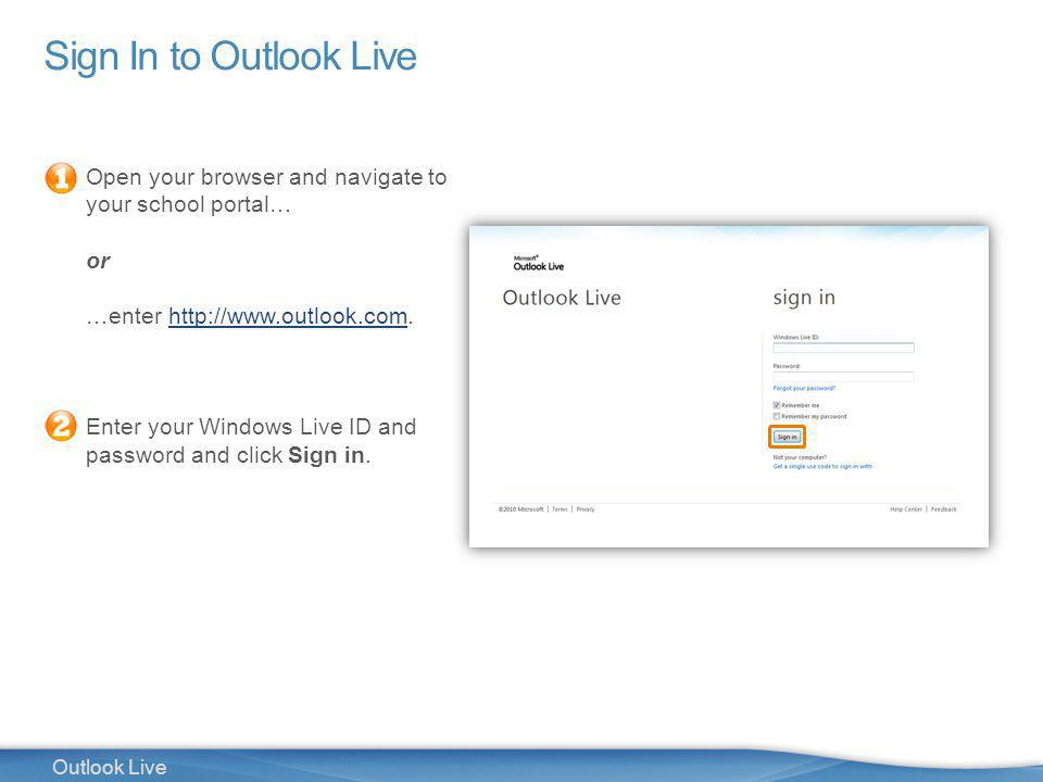 5 Outlook Live Sign In to Outlook Live Open your browser and navigate to your school portal… or …enter http://www.outlook.com.http://www.outlook.com Enter your Windows Live ID and password and click Sign in.