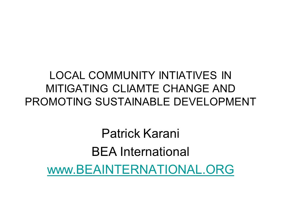 LOCAL COMMUNITY INTIATIVES IN MITIGATING CLIAMTE CHANGE AND PROMOTING SUSTAINABLE DEVELOPMENT Patrick Karani BEA International www.BEAINTERNATIONAL.ORG
