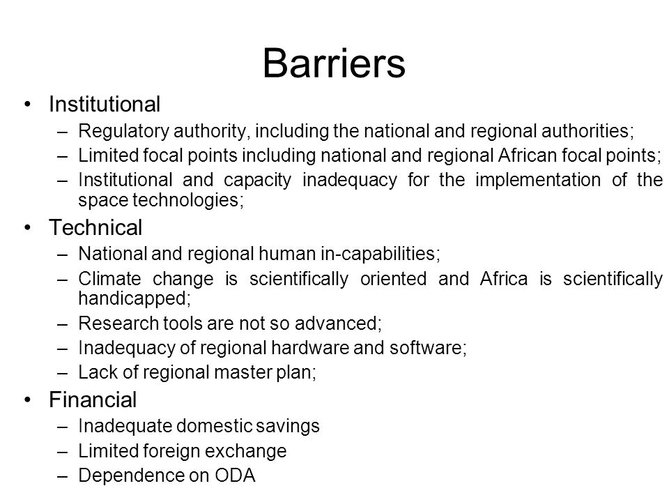 Barriers Institutional –Regulatory authority, including the national and regional authorities; –Limited focal points including national and regional African focal points; –Institutional and capacity inadequacy for the implementation of the space technologies; Technical –National and regional human in-capabilities; –Climate change is scientifically oriented and Africa is scientifically handicapped; –Research tools are not so advanced; –Inadequacy of regional hardware and software; –Lack of regional master plan; Financial –Inadequate domestic savings –Limited foreign exchange –Dependence on ODA