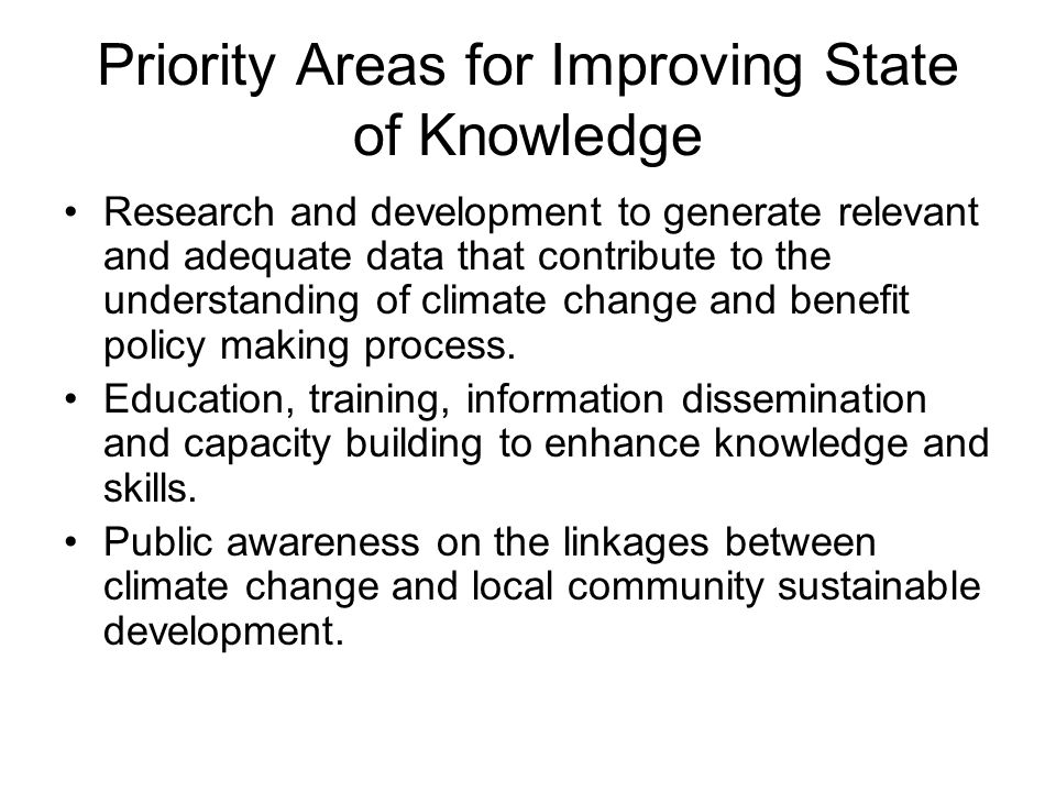 Priority Areas for Improving State of Knowledge Research and development to generate relevant and adequate data that contribute to the understanding of climate change and benefit policy making process.