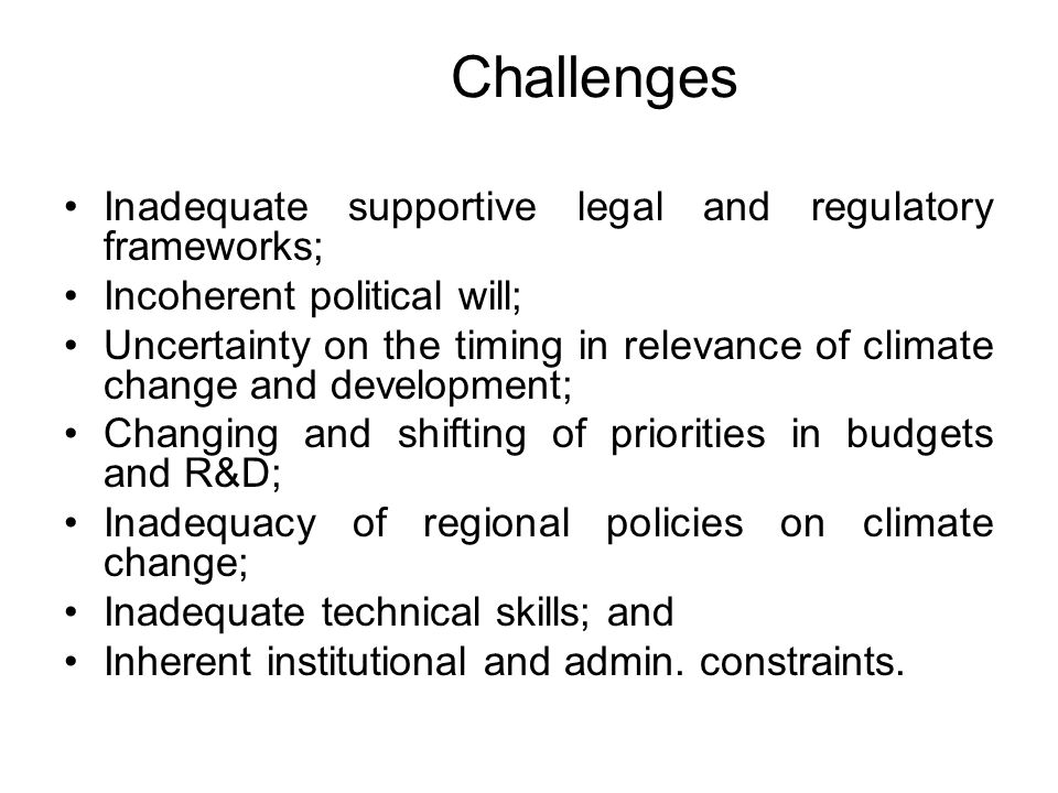 Challenges Inadequate supportive legal and regulatory frameworks; Incoherent political will; Uncertainty on the timing in relevance of climate change and development; Changing and shifting of priorities in budgets and R&D; Inadequacy of regional policies on climate change; Inadequate technical skills; and Inherent institutional and admin.