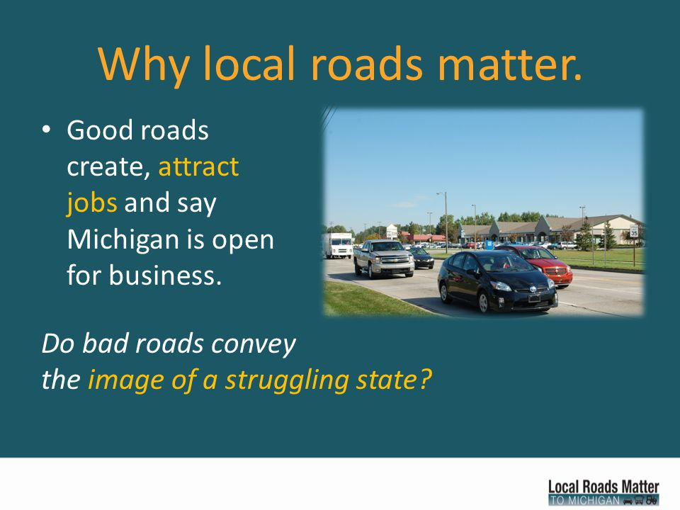 Why local roads matter. Good roads create, attract jobs and say Michigan is open for business.