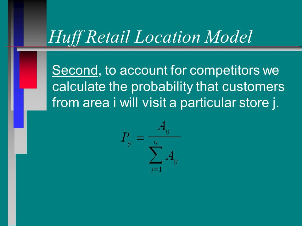 Huff Retail Location Model Second, to account for competitors we calculate the probability that customers from area i will visit a particular store j.