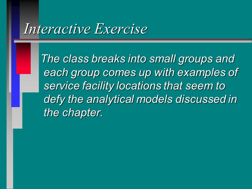 Interactive Exercise The class breaks into small groups and each group comes up with examples of service facility locations that seem to defy the analytical models discussed in the chapter.