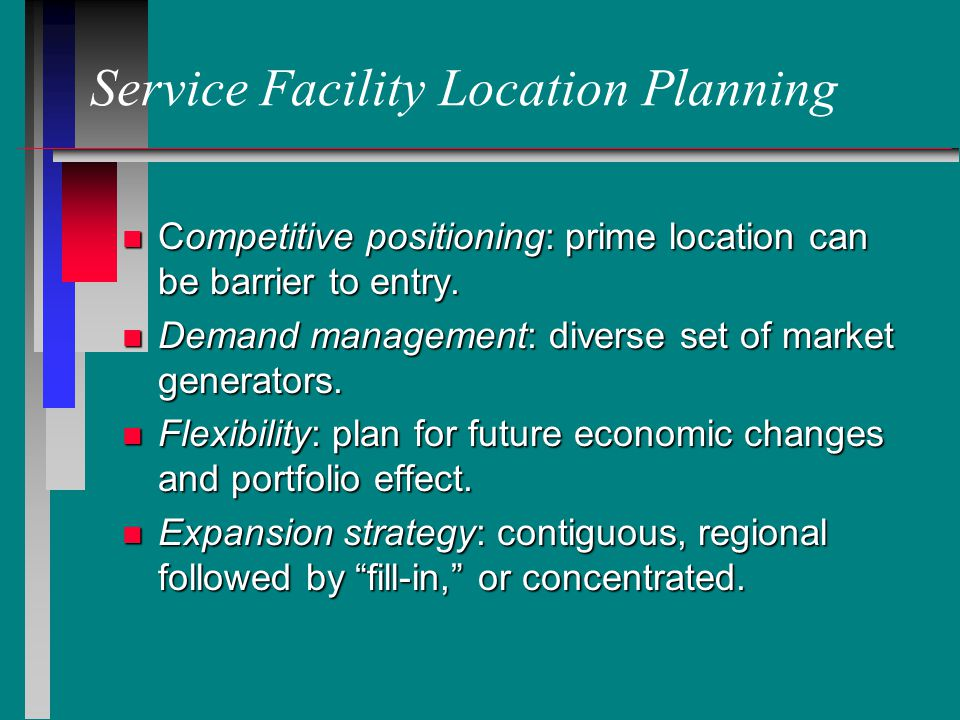Service Facility Location Planning n Competitive positioning: prime location can be barrier to entry.