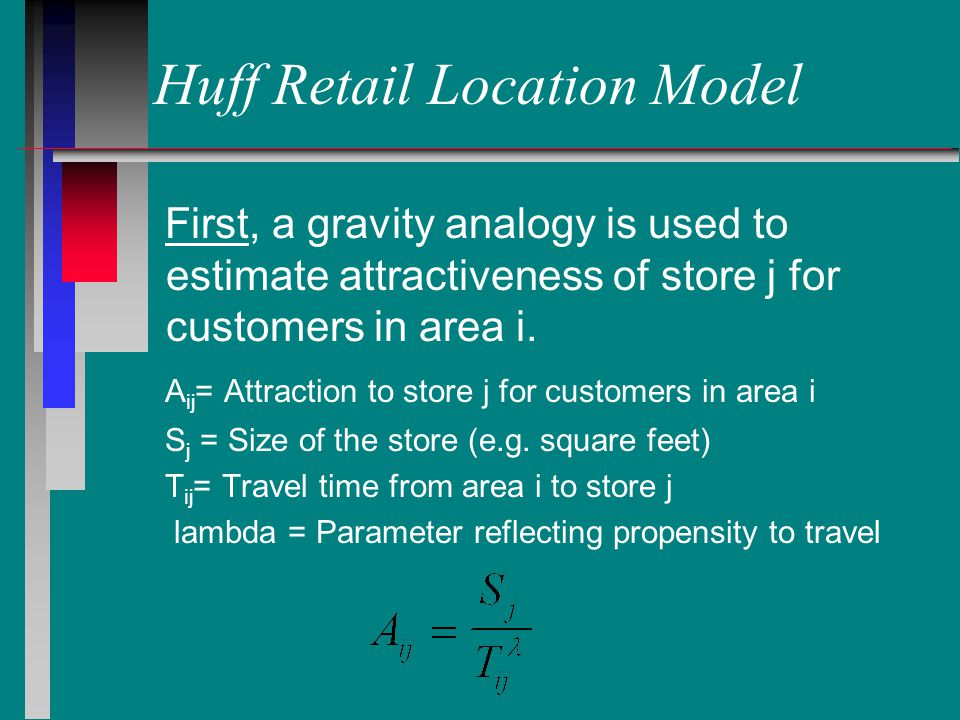 Huff Retail Location Model First, a gravity analogy is used to estimate attractiveness of store j for customers in area i.