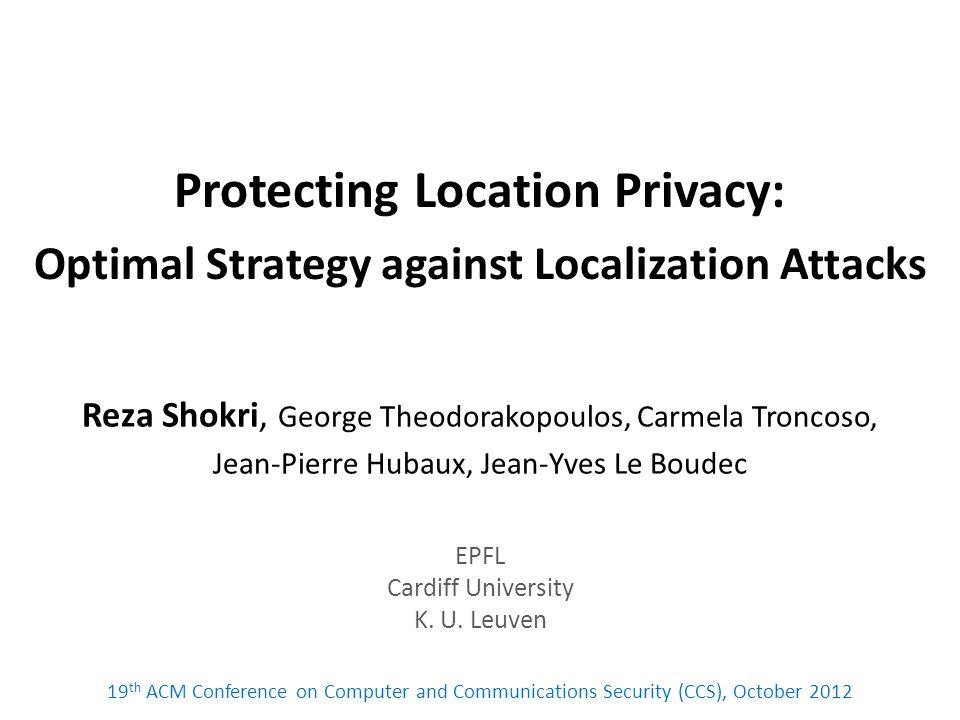 Protecting Location Privacy: Optimal Strategy against Localization Attacks Reza Shokri, George Theodorakopoulos, Carmela Troncoso, Jean-Pierre Hubaux, Jean-Yves Le Boudec EPFL Cardiff University K.