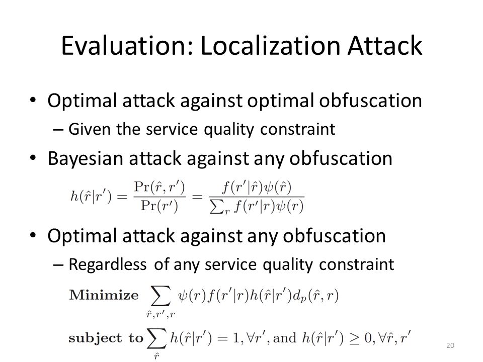 Evaluation: Localization Attack Optimal attack against optimal obfuscation – Given the service quality constraint Bayesian attack against any obfuscation Optimal attack against any obfuscation – Regardless of any service quality constraint 20