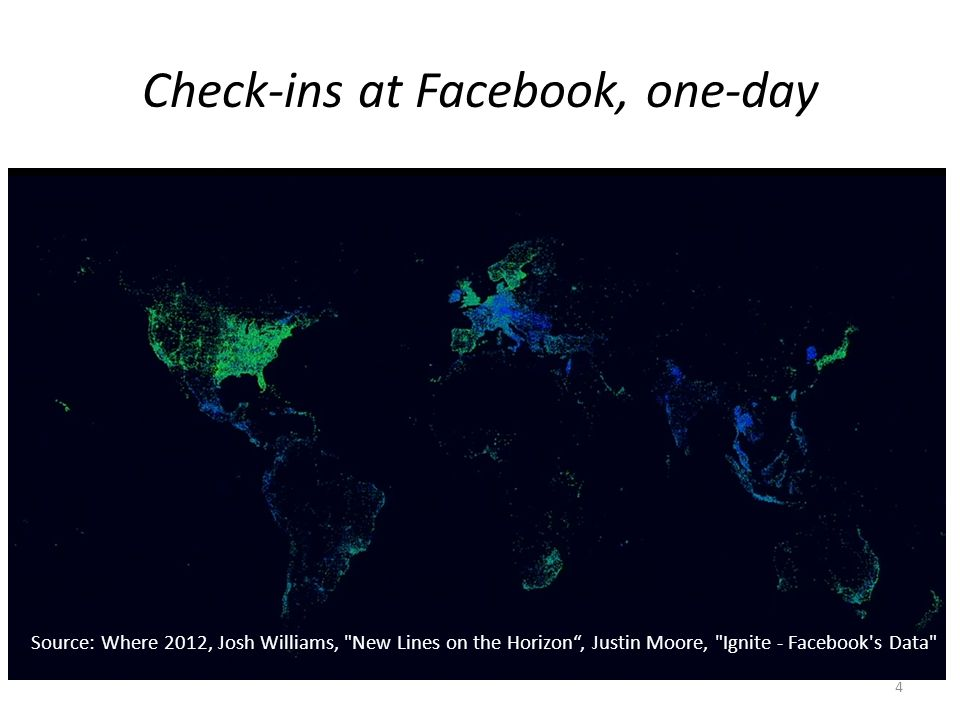 Check-ins at Facebook, one-day Source: Where 2012, Josh Williams, New Lines on the Horizon , Justin Moore, Ignite - Facebook s Data 4
