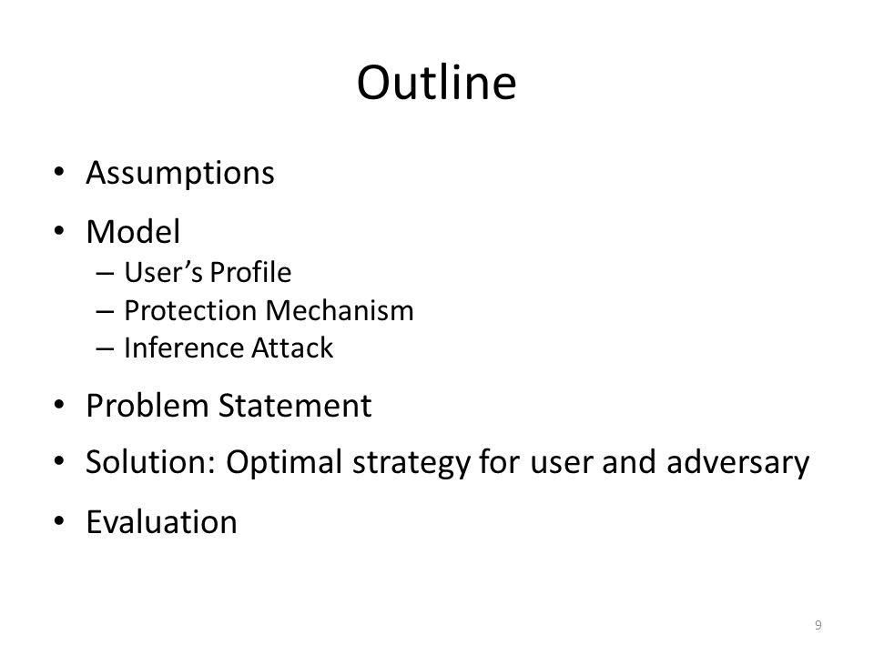 Outline Assumptions Model – User's Profile – Protection Mechanism – Inference Attack Problem Statement Solution: Optimal strategy for user and adversary Evaluation 9