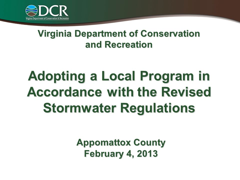Virginia Department of Conservation and Recreation Adopting a Local Program in Accordance with the Revised Stormwater Regulations Appomattox County February 4, 2013