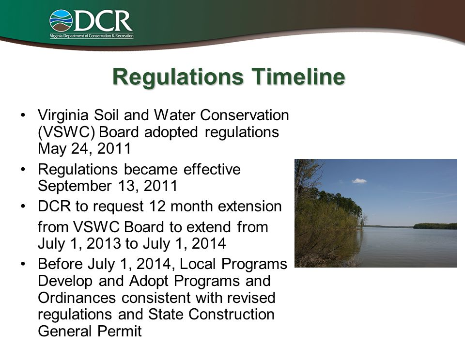 Regulations Timeline Virginia Soil and Water Conservation (VSWC) Board adopted regulations May 24, 2011 Regulations became effective September 13, 2011 DCR to request 12 month extension from VSWC Board to extend from July 1, 2013 to July 1, 2014 Before July 1, 2014, Local Programs Develop and Adopt Programs and Ordinances consistent with revised regulations and State Construction General Permit