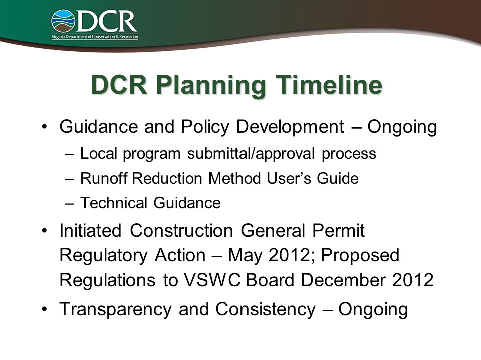 DCR Planning Timeline Guidance and Policy Development – Ongoing –Local program submittal/approval process –Runoff Reduction Method User's Guide –Technical Guidance Initiated Construction General Permit Regulatory Action – May 2012; Proposed Regulations to VSWC Board December 2012 Transparency and Consistency – Ongoing