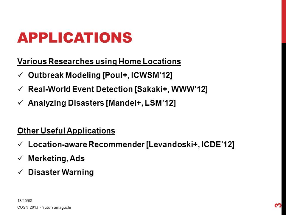 APPLICATIONS Various Researches using Home Locations Outbreak Modeling [Poul+, ICWSM'12] Real-World Event Detection [Sakaki+, WWW'12] Analyzing Disasters [Mandel+, LSM'12] Other Useful Applications Location-aware Recommender [Levandoski+, ICDE'12] Merketing, Ads Disaster Warning 13/10/08 COSN 2013 - Yuto Yamaguchi 3