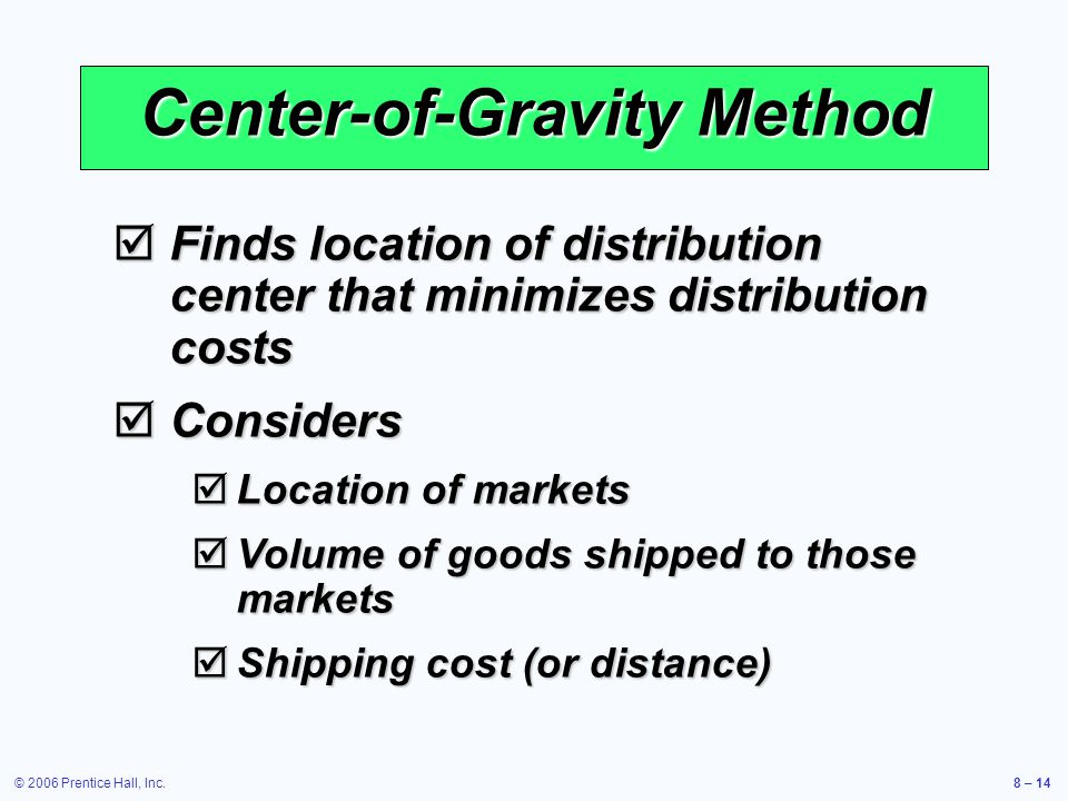 © 2006 Prentice Hall, Inc.8 – 14 Center-of-Gravity Method  Finds location of distribution center that minimizes distribution costs  Considers  Location of markets  Volume of goods shipped to those markets  Shipping cost (or distance)