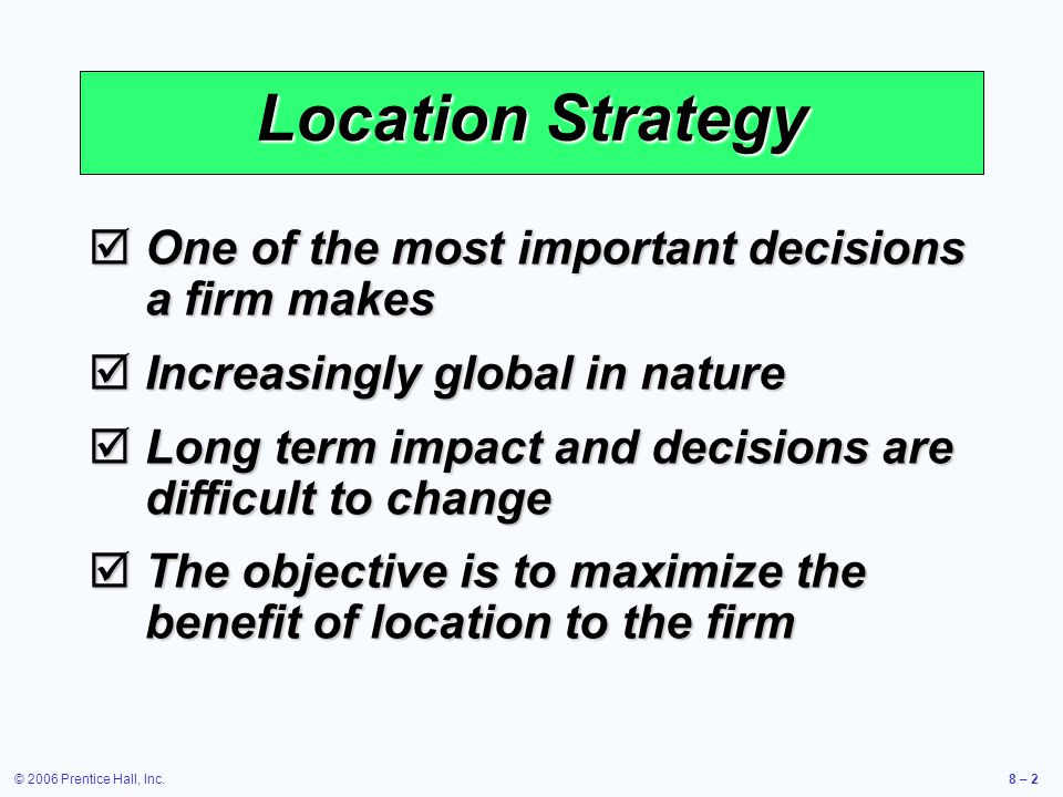 © 2006 Prentice Hall, Inc.8 – 2 Location Strategy  One of the most important decisions a firm makes  Increasingly global in nature  Long term impact and decisions are difficult to change  The objective is to maximize the benefit of location to the firm