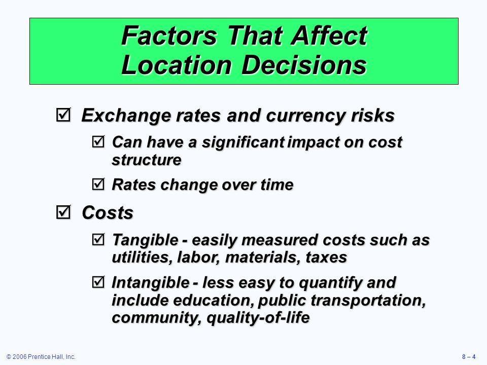 © 2006 Prentice Hall, Inc.8 – 4 Factors That Affect Location Decisions  Exchange rates and currency risks  Can have a significant impact on cost structure  Rates change over time  Costs  Tangible - easily measured costs such as utilities, labor, materials, taxes  Intangible - less easy to quantify and include education, public transportation, community, quality-of-life