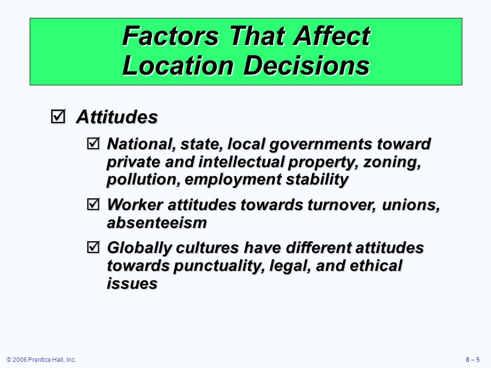 © 2006 Prentice Hall, Inc.8 – 5 Factors That Affect Location Decisions  Attitudes  National, state, local governments toward private and intellectual property, zoning, pollution, employment stability  Worker attitudes towards turnover, unions, absenteeism  Globally cultures have different attitudes towards punctuality, legal, and ethical issues