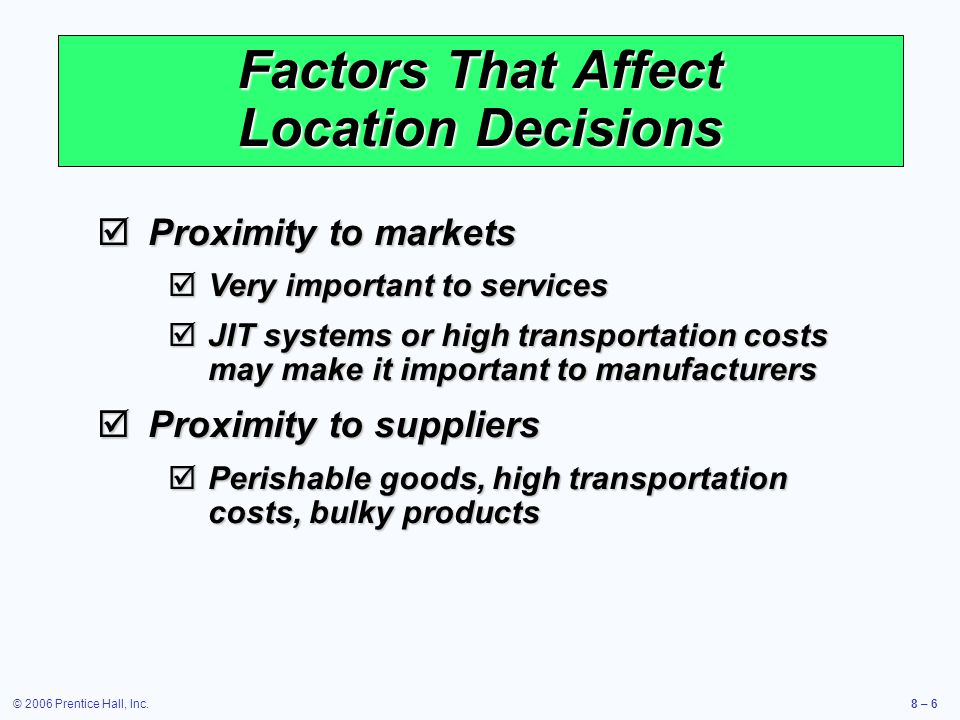 © 2006 Prentice Hall, Inc.8 – 6 Factors That Affect Location Decisions  Proximity to markets  Very important to services  JIT systems or high transportation costs may make it important to manufacturers  Proximity to suppliers  Perishable goods, high transportation costs, bulky products
