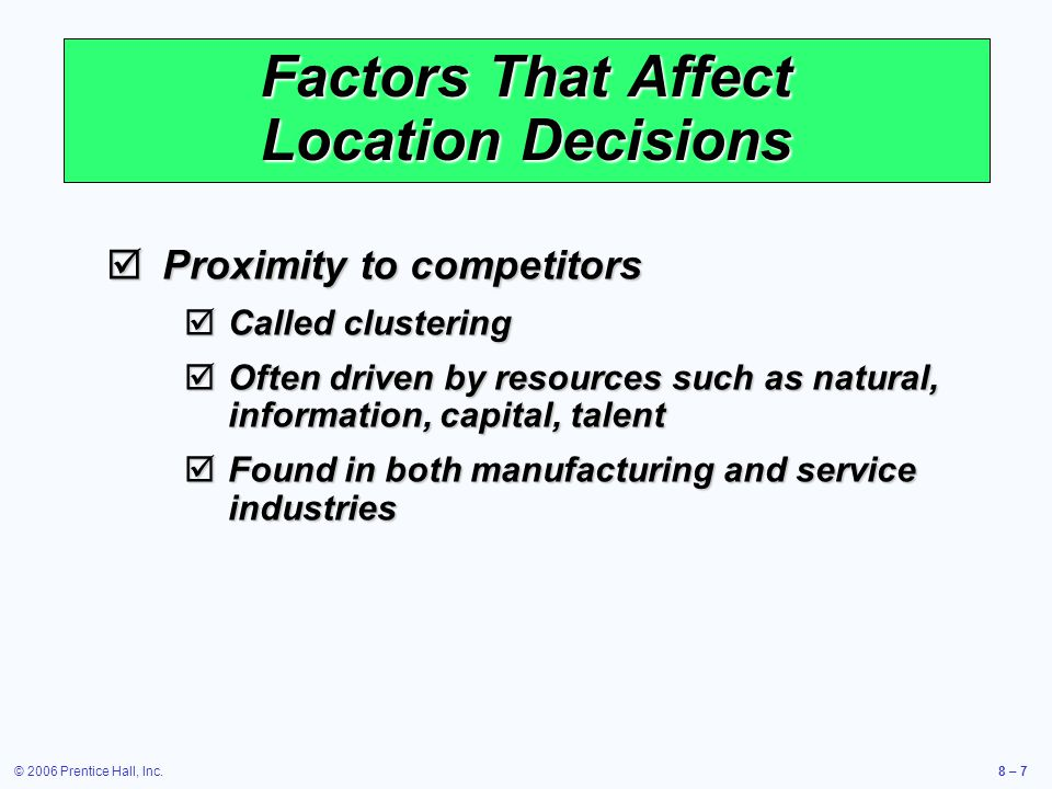 © 2006 Prentice Hall, Inc.8 – 7 Factors That Affect Location Decisions  Proximity to competitors  Called clustering  Often driven by resources such as natural, information, capital, talent  Found in both manufacturing and service industries