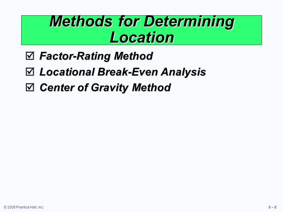 © 2006 Prentice Hall, Inc.8 – 8 Methods for Determining Location  Factor-Rating Method  Locational Break-Even Analysis  Center of Gravity Method