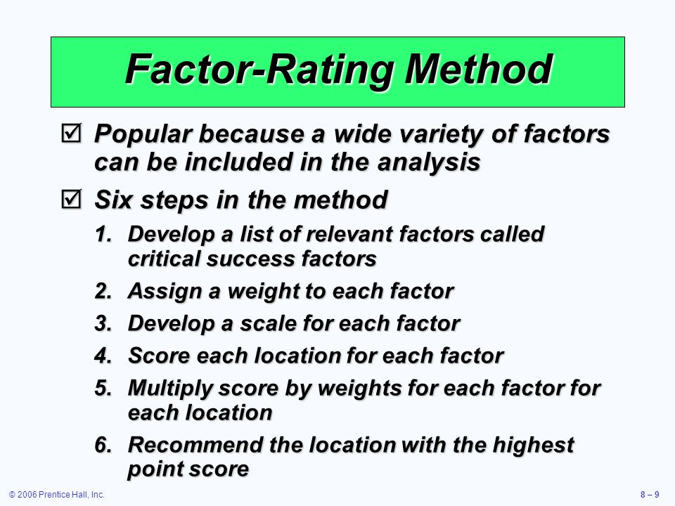 © 2006 Prentice Hall, Inc.8 – 9 Factor-Rating Method  Popular because a wide variety of factors can be included in the analysis  Six steps in the method 1.Develop a list of relevant factors called critical success factors 2.Assign a weight to each factor 3.Develop a scale for each factor 4.Score each location for each factor 5.Multiply score by weights for each factor for each location 6.Recommend the location with the highest point score