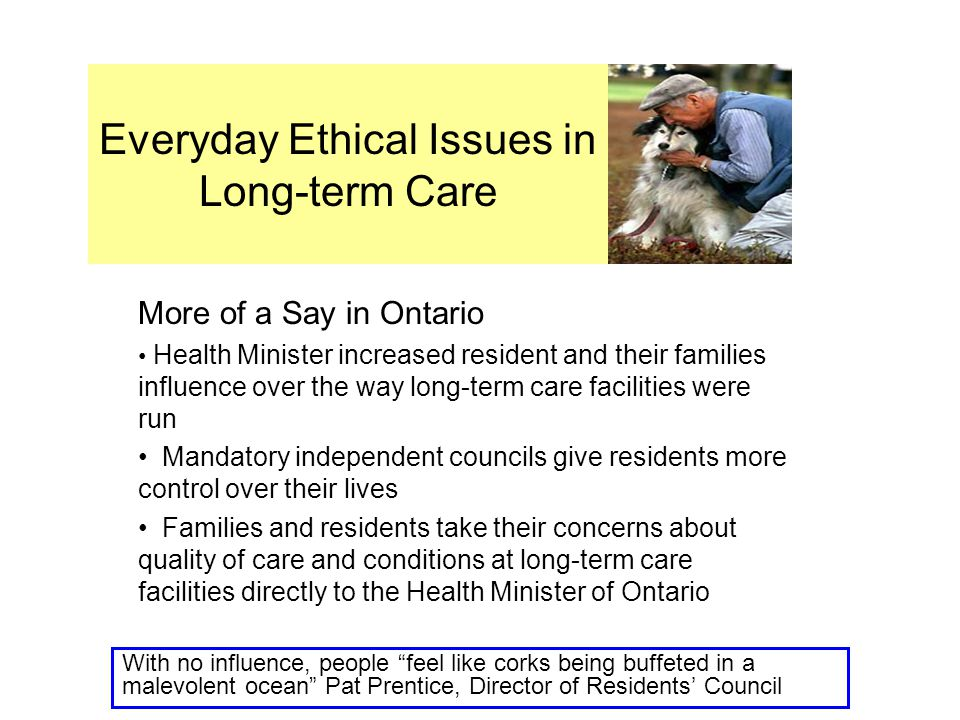Everyday Ethical Issues in Long-term Care More of a Say in Ontario Health Minister increased resident and their families influence over the way long-term care facilities were run Mandatory independent councils give residents more control over their lives Families and residents take their concerns about quality of care and conditions at long-term care facilities directly to the Health Minister of Ontario With no influence, people feel like corks being buffeted in a malevolent ocean Pat Prentice, Director of Residents' Council