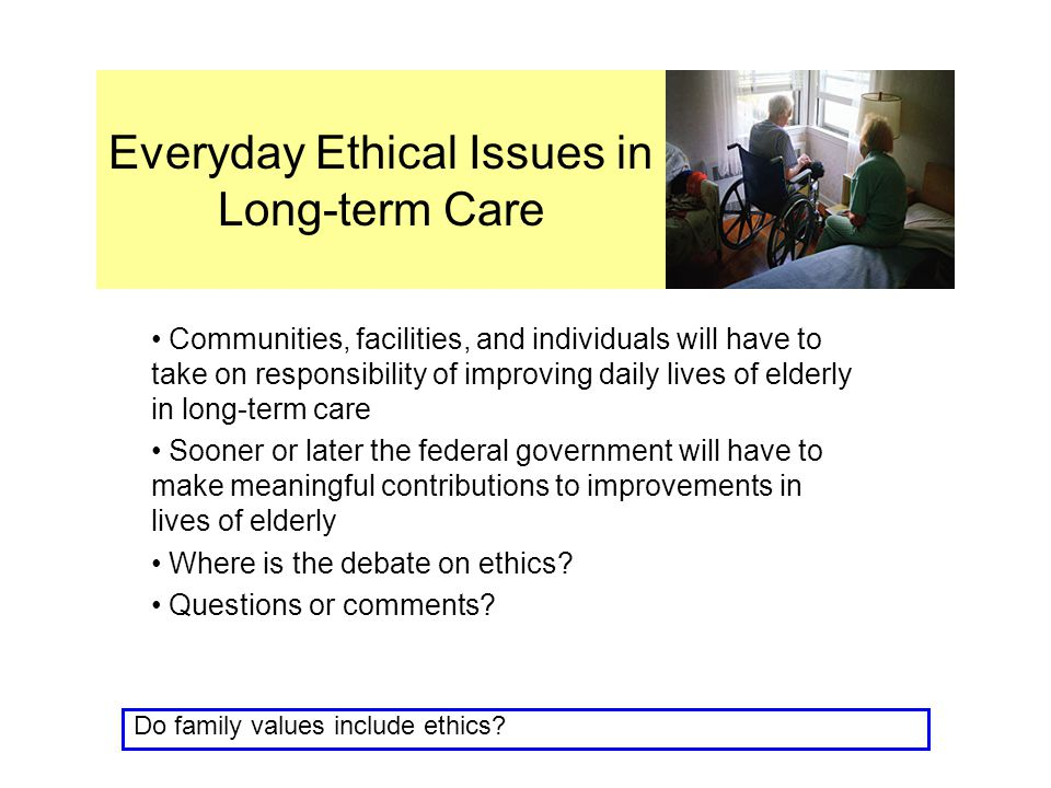 Everyday Ethical Issues in Long-term Care Communities, facilities, and individuals will have to take on responsibility of improving daily lives of elderly in long-term care Sooner or later the federal government will have to make meaningful contributions to improvements in lives of elderly Where is the debate on ethics.